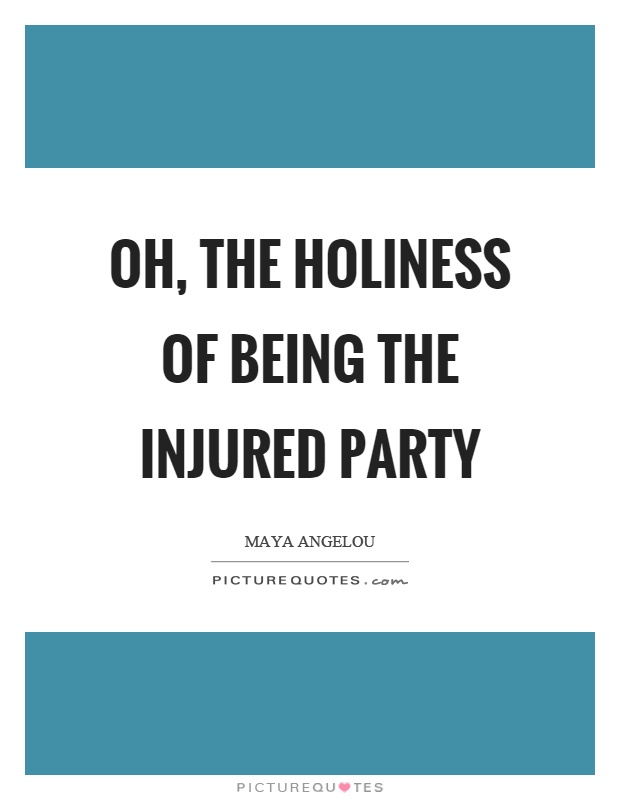 Oh, the holiness of being the injured party Picture Quote #1
