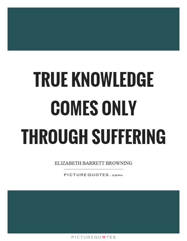 True knowledge comes only through suffering Picture Quote #1