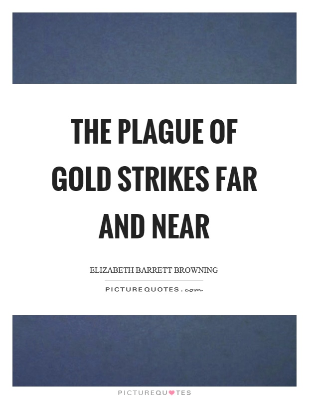 The plague of gold strikes far and near Picture Quote #1