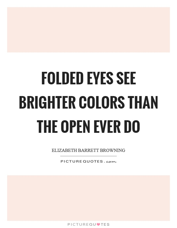 Folded eyes see brighter colors than the open ever do Picture Quote #1