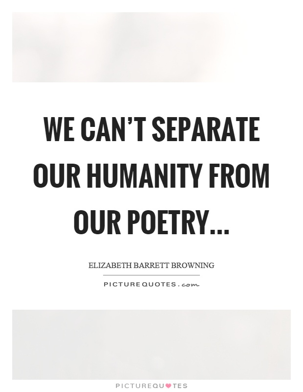 We can't separate our humanity from our poetry Picture Quote #1