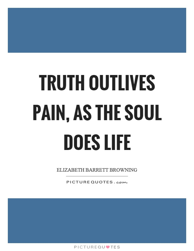 Truth outlives pain, as the soul does life Picture Quote #1