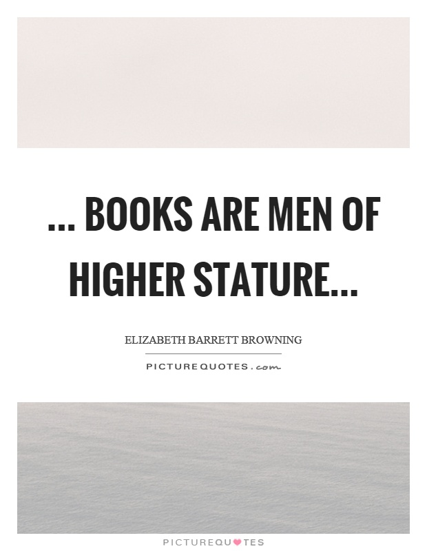 ... books are men of higher stature Picture Quote #1