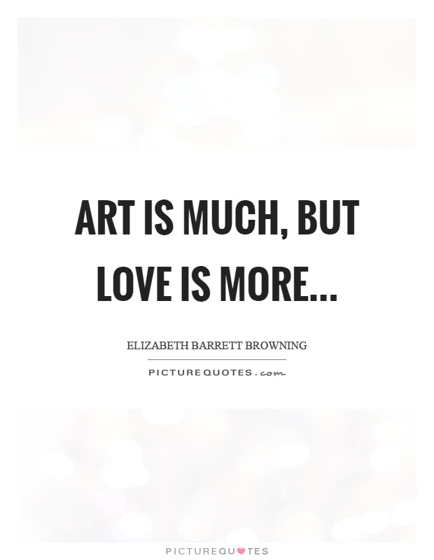 Art is much, but love is more Picture Quote #1