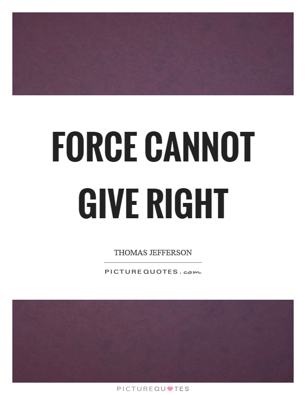 Force cannot give right Picture Quote #1