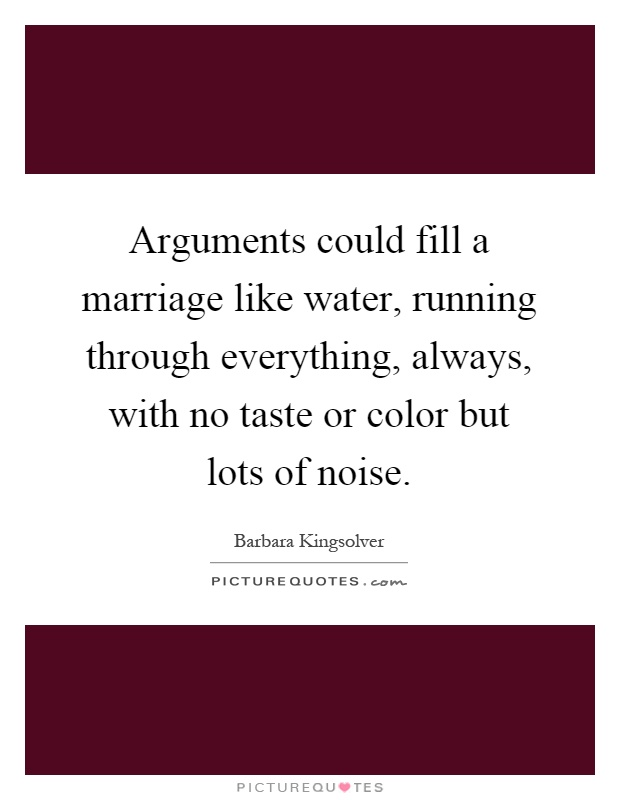 Arguments could fill a marriage like water, running through everything, always, with no taste or color but lots of noise Picture Quote #1