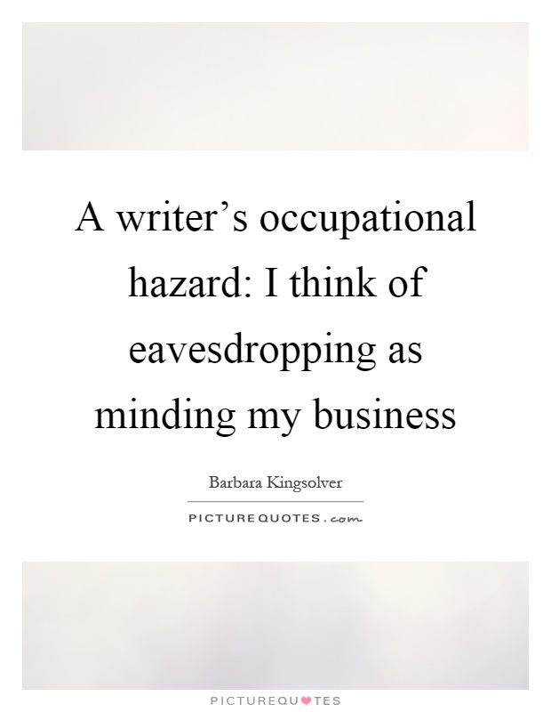 A writer's occupational hazard: I think of eavesdropping as minding my business Picture Quote #1