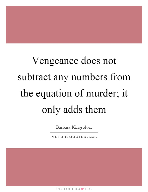 Vengeance does not subtract any numbers from the equation of murder; it only adds them Picture Quote #1