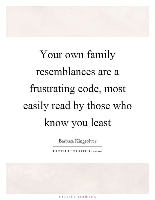 Your own family resemblances are a frustrating code, most easily read by those who know you least Picture Quote #1