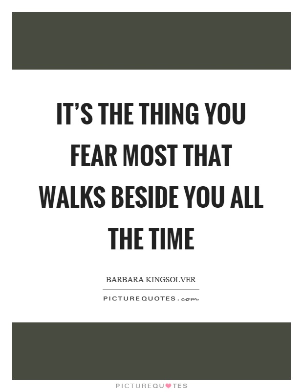 It's the thing you fear most that walks beside you all the time Picture Quote #1