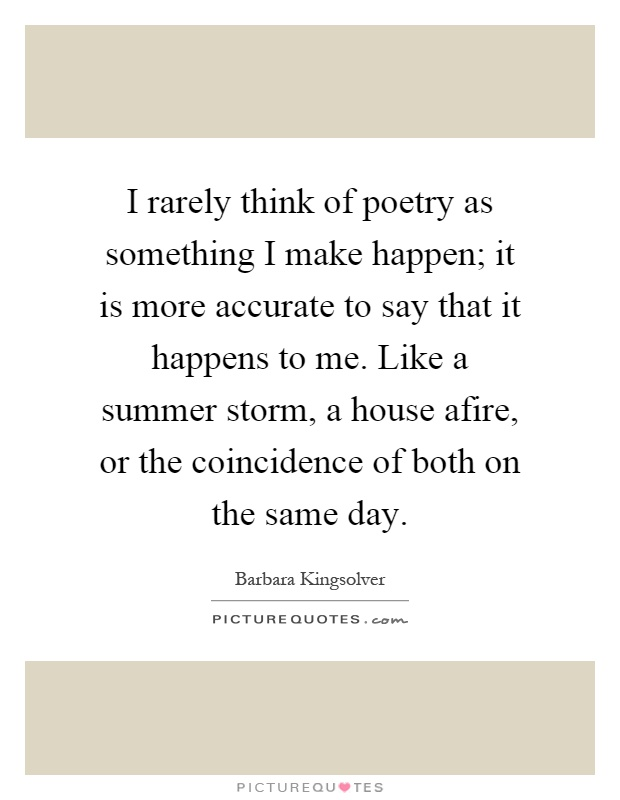 I rarely think of poetry as something I make happen; it is more accurate to say that it happens to me. Like a summer storm, a house afire, or the coincidence of both on the same day Picture Quote #1