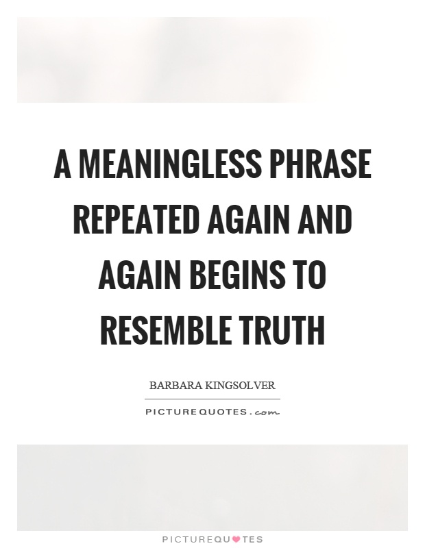 A meaningless phrase repeated again and again begins to resemble truth Picture Quote #1