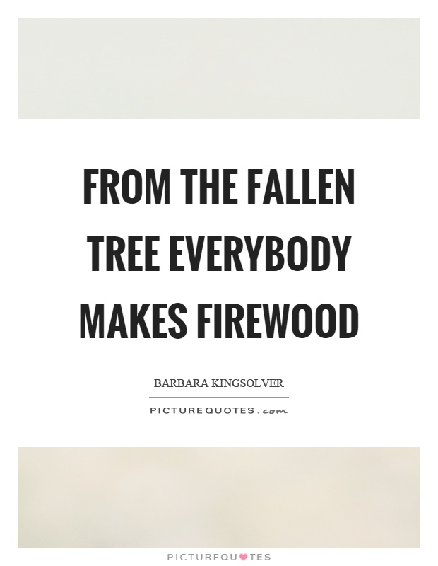 From the fallen tree everybody makes firewood Picture Quote #1