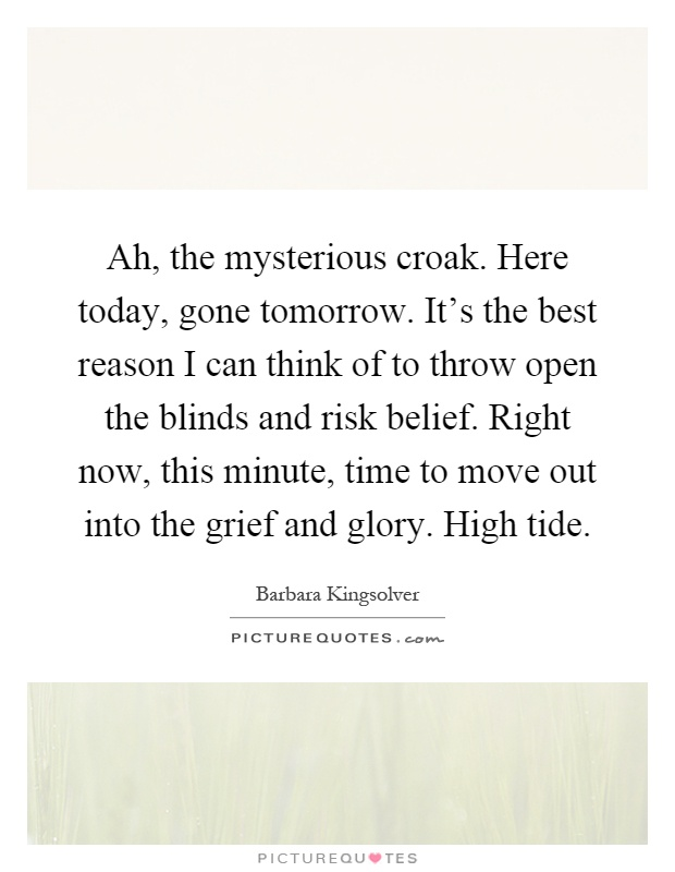 Ah, the mysterious croak. Here today, gone tomorrow. It's the best reason I can think of to throw open the blinds and risk belief. Right now, this minute, time to move out into the grief and glory. High tide Picture Quote #1