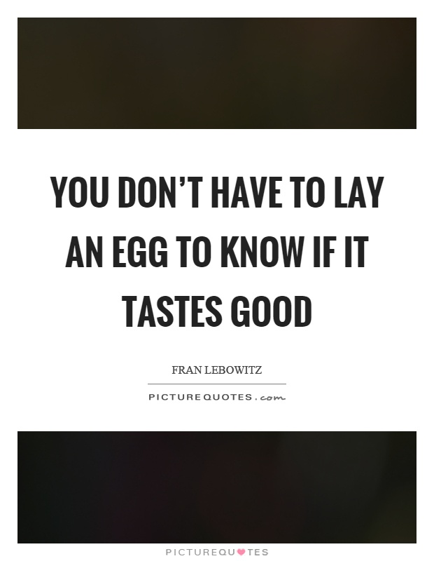 You don't have to lay an egg to know if it tastes good Picture Quote #1