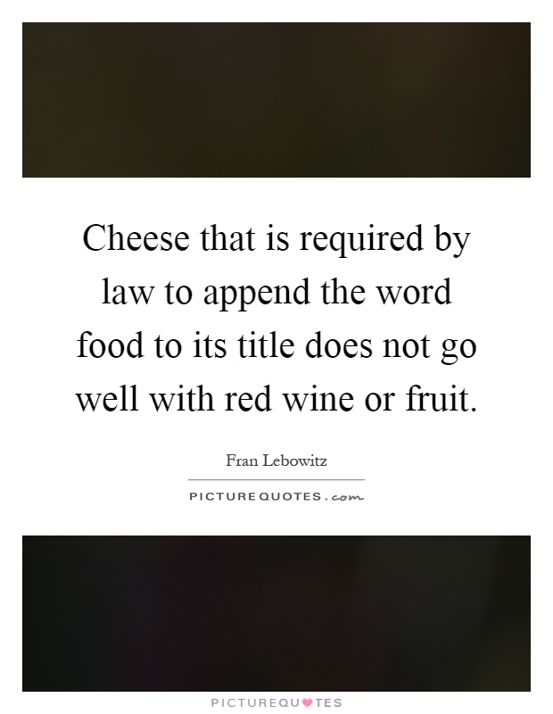 Cheese that is required by law to append the word food to its title does not go well with red wine or fruit Picture Quote #1