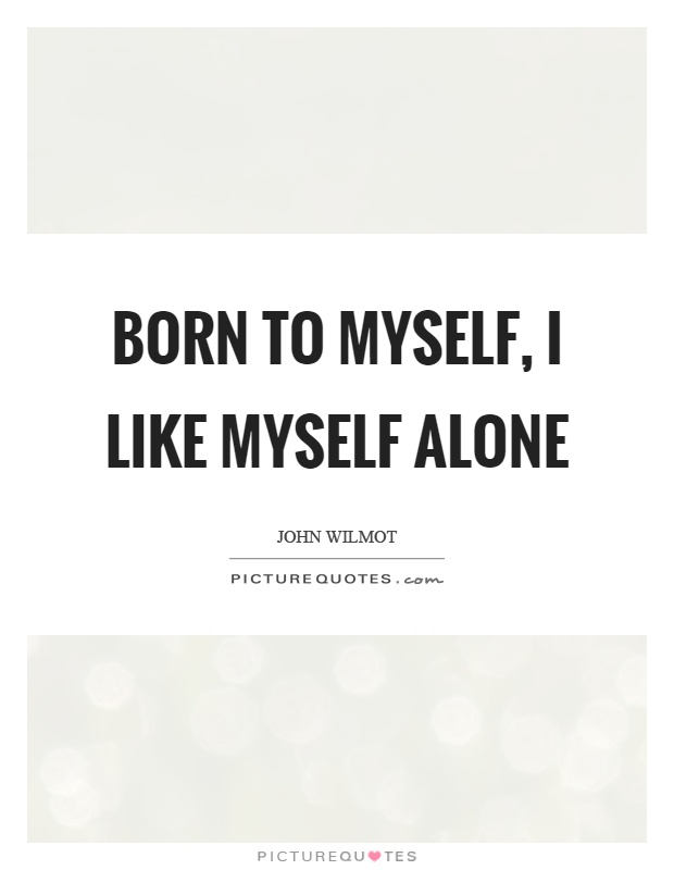 Born to myself, I like myself alone  Picture Quotes