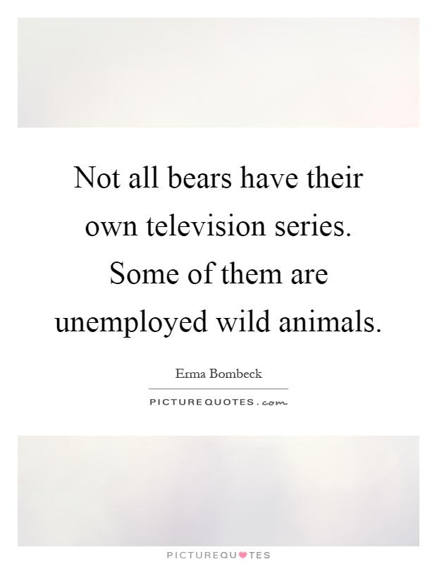 Not all bears have their own television series. Some of them are unemployed wild animals Picture Quote #1