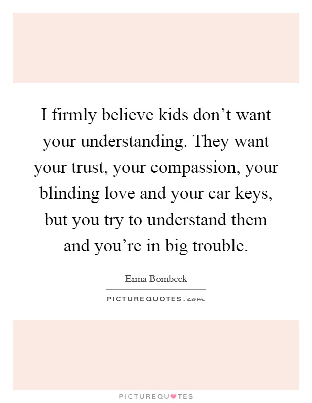 I firmly believe kids don't want your understanding. They want your trust, your compassion, your blinding love and your car keys, but you try to understand them and you're in big trouble Picture Quote #1