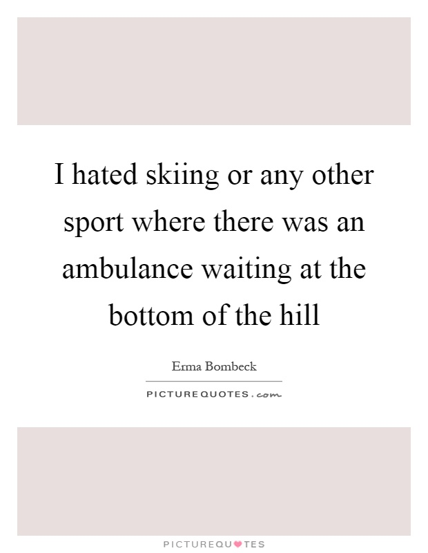 I hated skiing or any other sport where there was an ambulance waiting at the bottom of the hill Picture Quote #1
