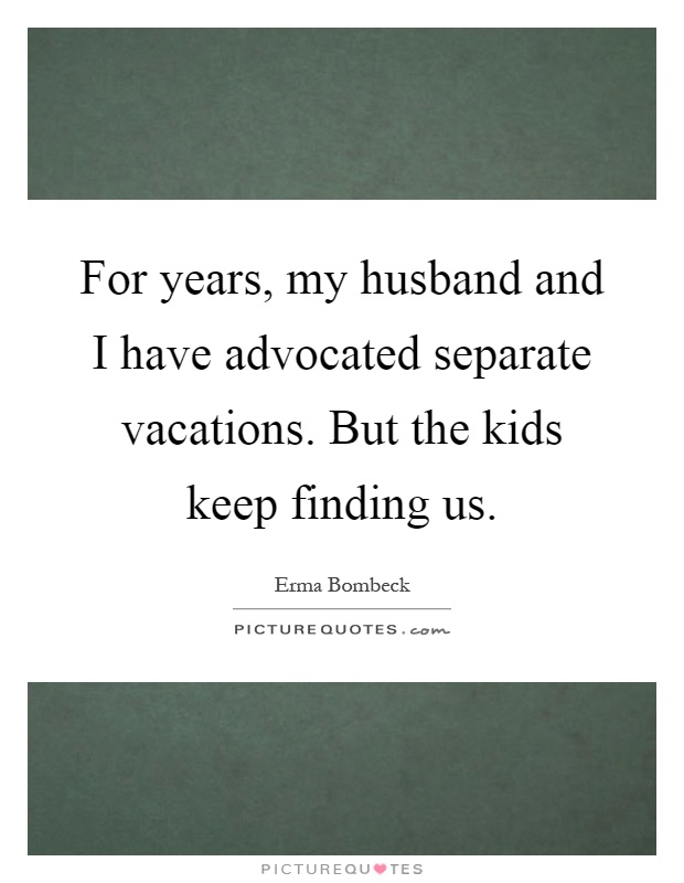 For years, my husband and I have advocated separate vacations. But the kids keep finding us Picture Quote #1
