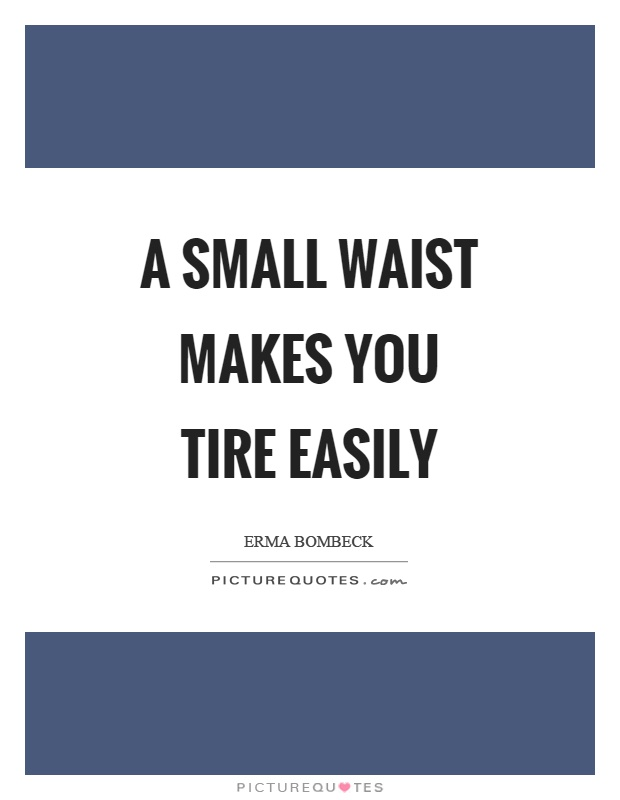 A small waist makes you tire easily Picture Quote #1
