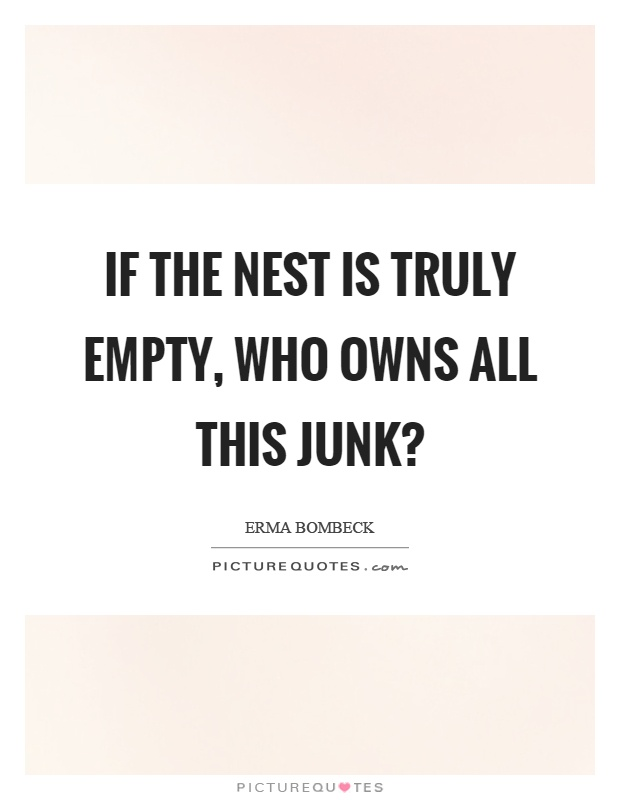 If the nest is truly empty, who owns all this junk? Picture Quote #1