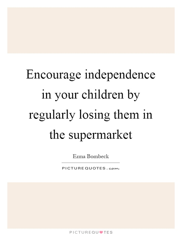 Encourage independence in your children by regularly losing them in the supermarket Picture Quote #1