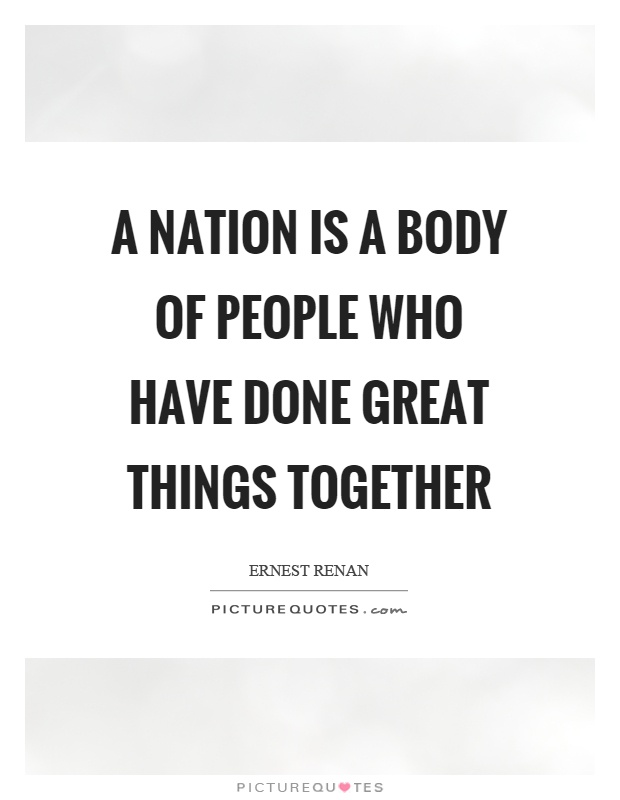 A nation is a body of people who have done great things together Picture Quote #1