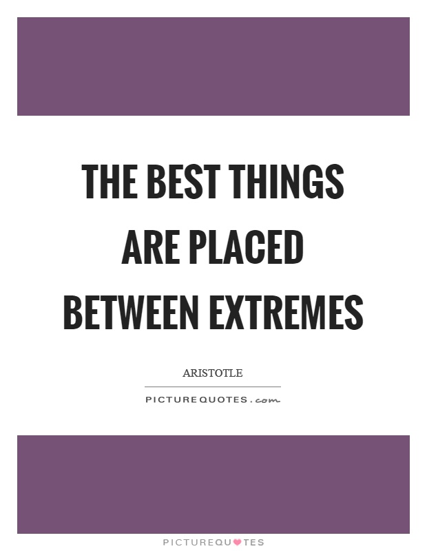 The best things are placed between extremes Picture Quote #1