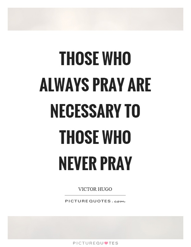 Those who always pray are necessary to those who never pray Picture Quote #1