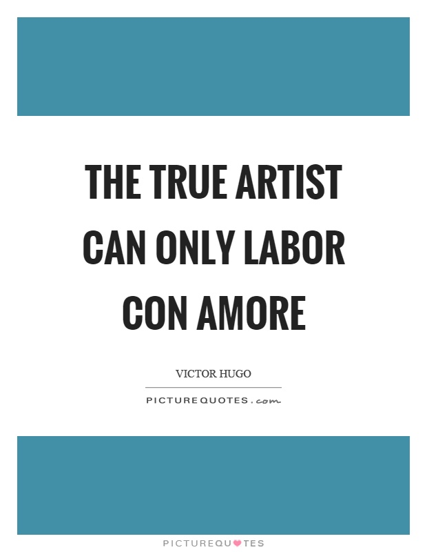 The true artist can only labor con amore Picture Quote #1