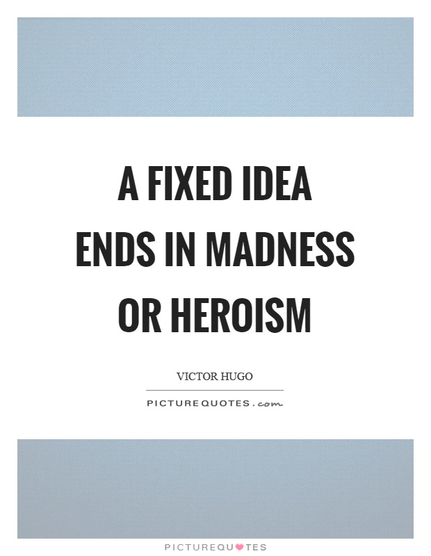 A fixed idea ends in madness or heroism Picture Quote #1