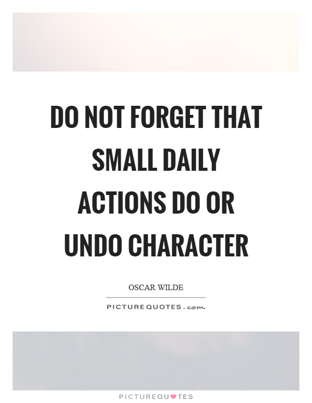 Do not forget that small daily actions do or undo character Picture Quote #1