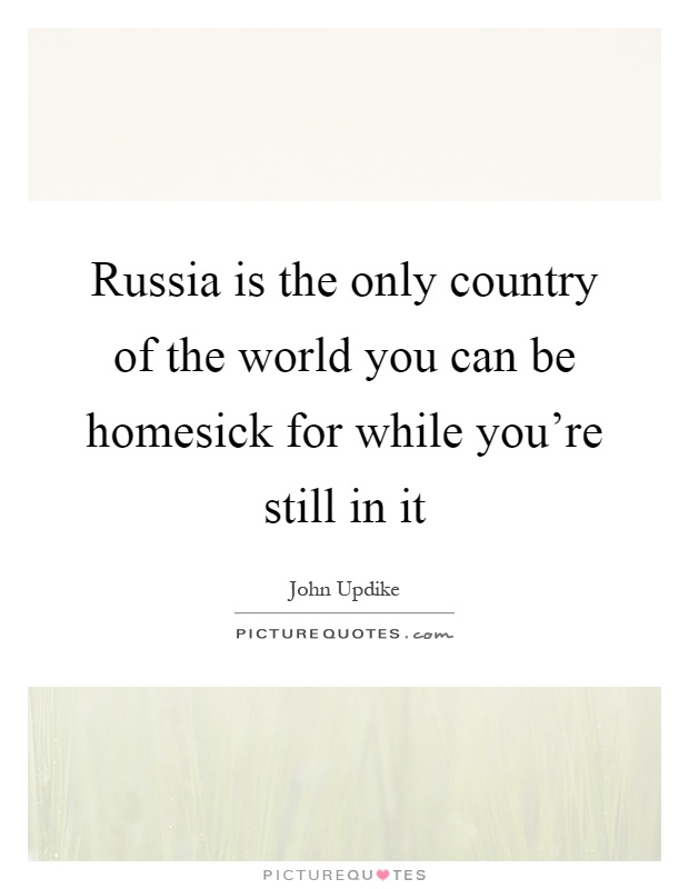 Russia is the only country of the world you can be homesick for while you're still in it Picture Quote #1