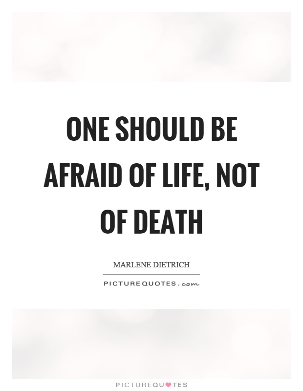 One Should Be Afraid Of Life, Not Of Death Picture Quote #1