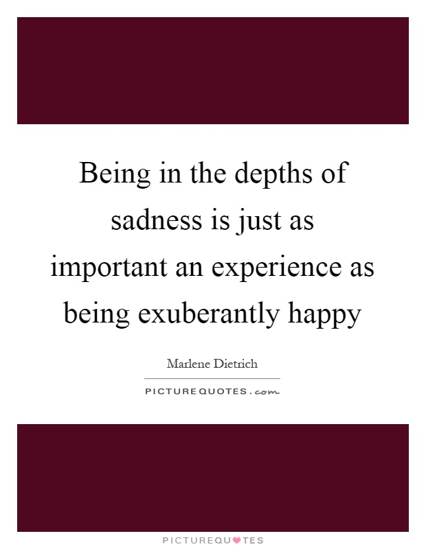 Being in the depths of sadness is just as important an experience as being exuberantly happy Picture Quote #1