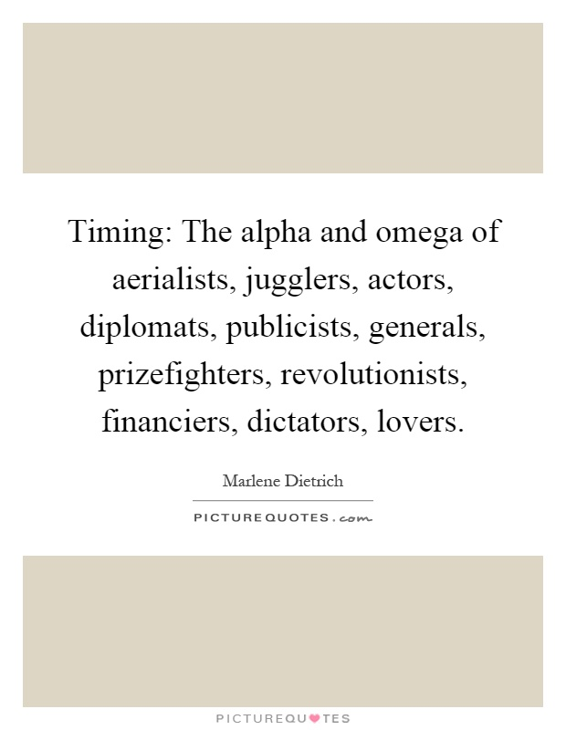 Timing: The alpha and omega of aerialists, jugglers, actors, diplomats, publicists, generals, prizefighters, revolutionists, financiers, dictators, lovers Picture Quote #1