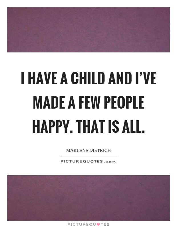 I have a child and I've made a few people happy. That is all Picture Quote #1