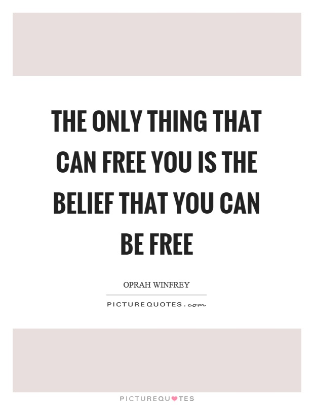 The only thing that can free you is the belief that you can be free Picture Quote #1