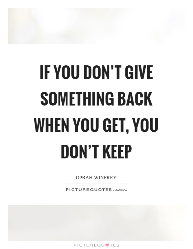 If you don't give something back when you get, you don't keep Picture Quote #1