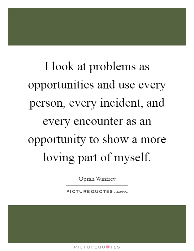 I look at problems as opportunities and use every person, every incident, and every encounter as an opportunity to show a more loving part of myself Picture Quote #1