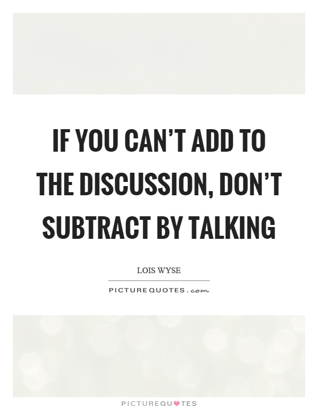 If you can't add to the discussion, don't subtract by talking Picture Quote #1