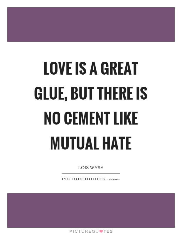Love is a great glue, but there is no cement like mutual hate Picture Quote #1