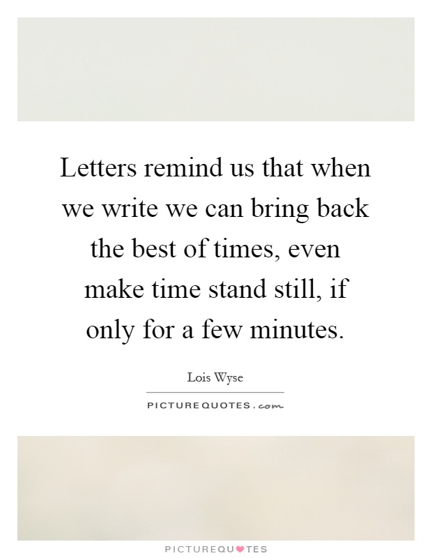 Letters remind us that when we write we can bring back the best of times, even make time stand still, if only for a few minutes Picture Quote #1