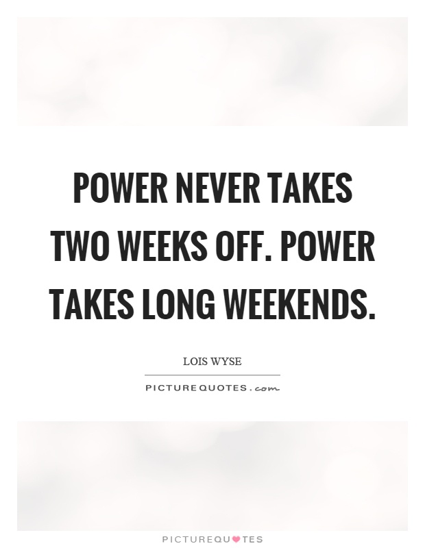 Power never takes two weeks off. Power takes long weekends Picture Quote #1