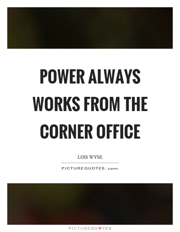 Power always works from the corner office Picture Quote #1