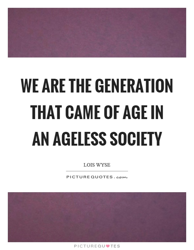We are the generation that came of age in an ageless society Picture Quote #1