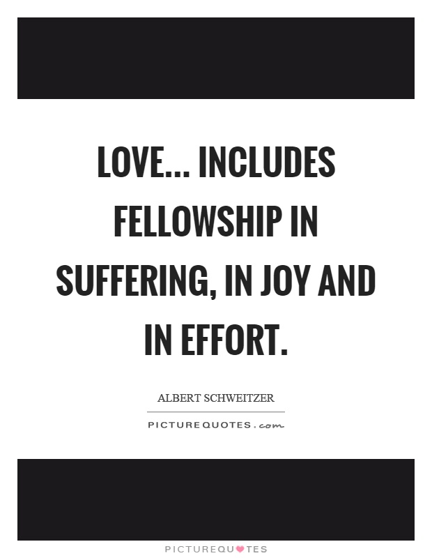 Love... includes fellowship in suffering, in joy and in effort Picture Quote #1