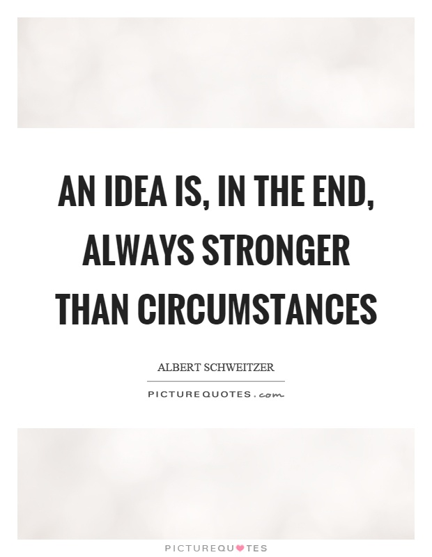 An idea is, in the end, always stronger than circumstances Picture Quote #1